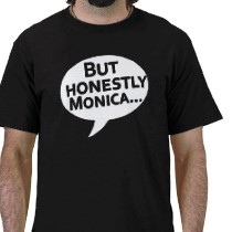 """You can buy a """"But Honestly Monica"""" T-shirt. (Zazzle.com)"""